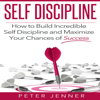 Peter Jenner & Self Discipline - Self Discipline: How to Build Incredible Self Discipline and Maximize Your Chances of Success (Unabridged) artwork