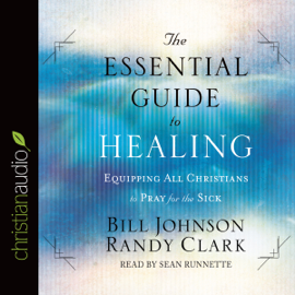 The Essential Guide to Healing: Equipping All Christians to Pray for the Sick (Unabridged) audiobook