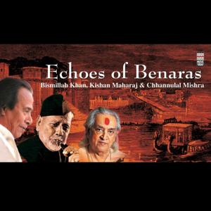 Ustad Bismillah Khan, Pandit Kishan Maharaj & Chhannulal Mishra - Echoes of Banaras