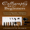 Charlotte Pearce - Calligraphy for Beginners: Learn Calligraphy Alphabets, Lettering, Drawing & More! (Unabridged)  artwork