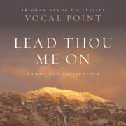 Lead Thou Me On: Hymns and Inspiration - BYU Vocal Point - BYU Vocal Point