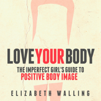 Love Your Body: The Imperfect Girl's Guide to Positive Body Image (Unabridged)