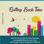 Getting Back Time: How to Put an End to Time Wasting, Accomplish More in Less Time and Design a More Productive Lifestyle (Unabridged)