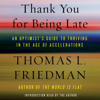 Thomas L. Friedman - Thank You for Being Late: An Optimist's Guide to Thriving in the Age of Accelerations (Unabridged) artwork