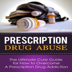 Prescription Drug Abuse: The Ultimate Cure Guide for How to Overcome a Prescription Drug Addiction (Unabridged)