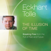 The Illusion of Time: Breaking Free from the Pull of Past and Future - Eckhart Tolle