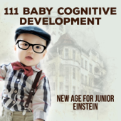111 Baby Cognitive Development: New Age for Junior Einstein, Increase Baby IQ, Clever Newborn, Relaxing Piano, Toddler Playtime & Sleeptime Educational Music, Stress Relief