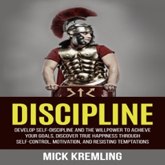 Discipline: Develop Self-Discipline and the Willpower to Achieve Your Goals, Discover True Happiness Through Self-Control, Motivation, and Resisting Temptations (Unabridged)