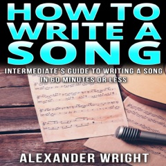 How to Write a Song: Intermediate's Guide to Writing a Song in 60 Minutes or Less (Unabridged)
