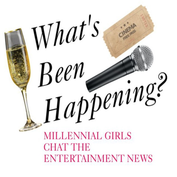 What's Been Happening? - Millennial Girls Chat The Entertainment News