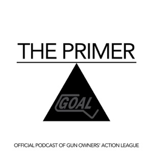 The Primer - Gun Owners' Action League (GOAL) Official Podcast