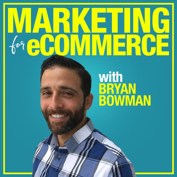 Marketing For eCommerce with Bryan Bowman: Online Product Sales Strategies to Suffocate The Competition podcast show image