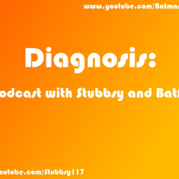 Diagnosis: A Podcast with Stubbsy and BatFan!