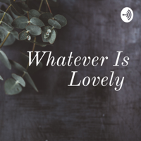 Whatever Is Lovely podcast