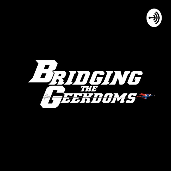 Bridging the Geekdoms Podcast: Geek Talk, TV, Movies, Music, & Comics