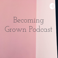 Becoming Grown Podcast podcast