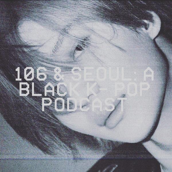 106 & Seoul: A Black K-Pop Podcast