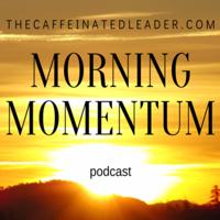Morning Momentum with TheCaffeinatedLeader.com podcast