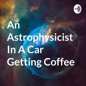 An Astrophysicist In A Car Getting Coffee