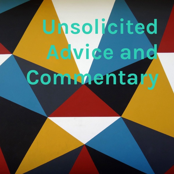Unsolicited Advice and Commentary