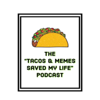 Tacos & Memes Saved My Life podcast