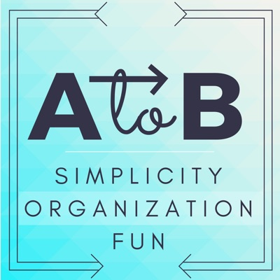 A to B Podcast: Simplicity   Organization   Fun:A to B Podcast