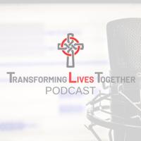 Transforming Lives Together Podcast podcast