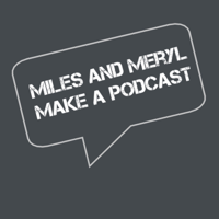 Miles and Meryl Make a Podcast podcast