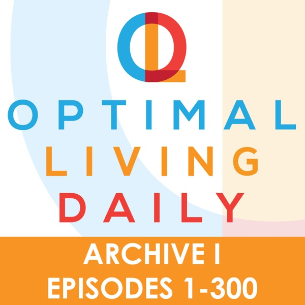 Optimal Living Daily - ARCHIVE 1 - Episodes 1-300 ONLY