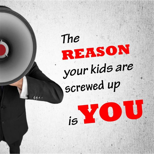 The Reason Your Kids Are Screwed Up Is You!
