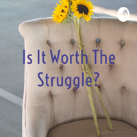 Is It Worth The Struggle? podcast
