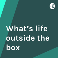 What's life outside the box podcast