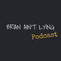 Brian Ain't Lying Podcast podcast