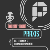 Talkin' 'Bout Praxis podcast