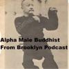 Alpha Male Buddhist From Brooklyn Podcast artwork
