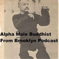 Alpha Male Buddhist From Brooklyn Podcast podcast