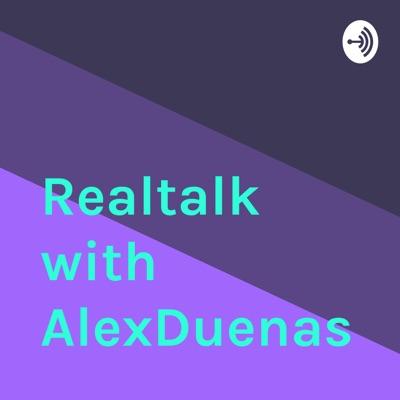 Realtalk with AlexDuenas