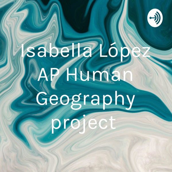 Isabella López AP Human Geography project
