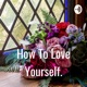 How To Love Yourself.