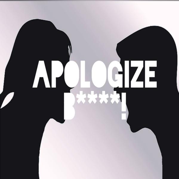 Apologize B****!