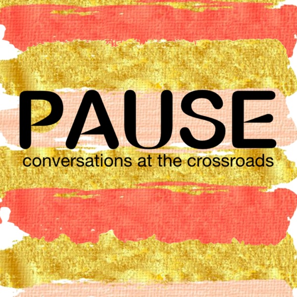 Pause Podcast: Conversations at the Crossroads
