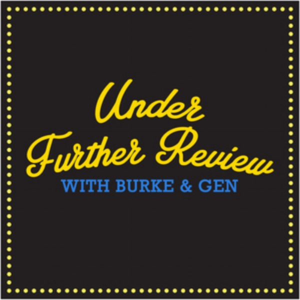Podcasts - Under Further Review with Burke and Gen