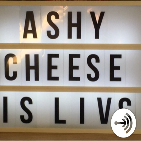 Ashy cheese podcast