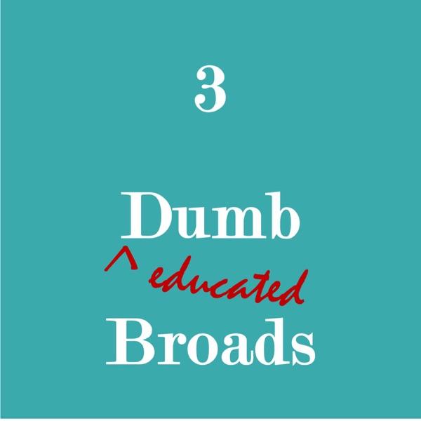 3 Dumb, Educated Broads