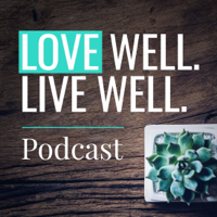 Love Well. Live well. podcast