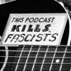 This Podcast Kills Fascists