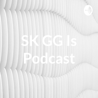 SK GG Is Podcast podcast