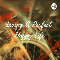 Living A Perfect Happy Life podcast