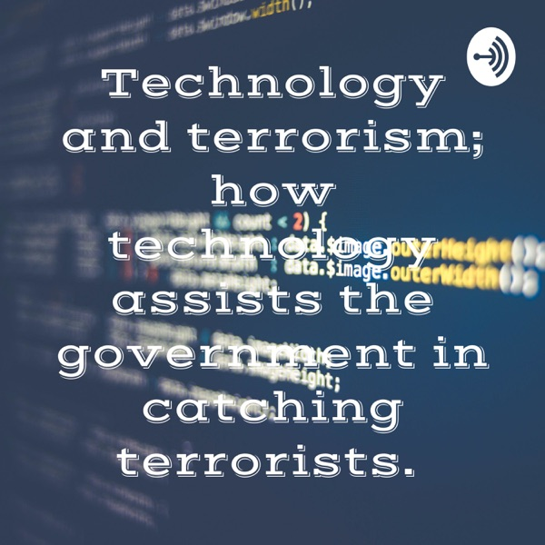 Technology and terrorism; how technology assists the government in catching terrorists.
