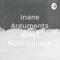 Inane Arguments About Nothingness podcast